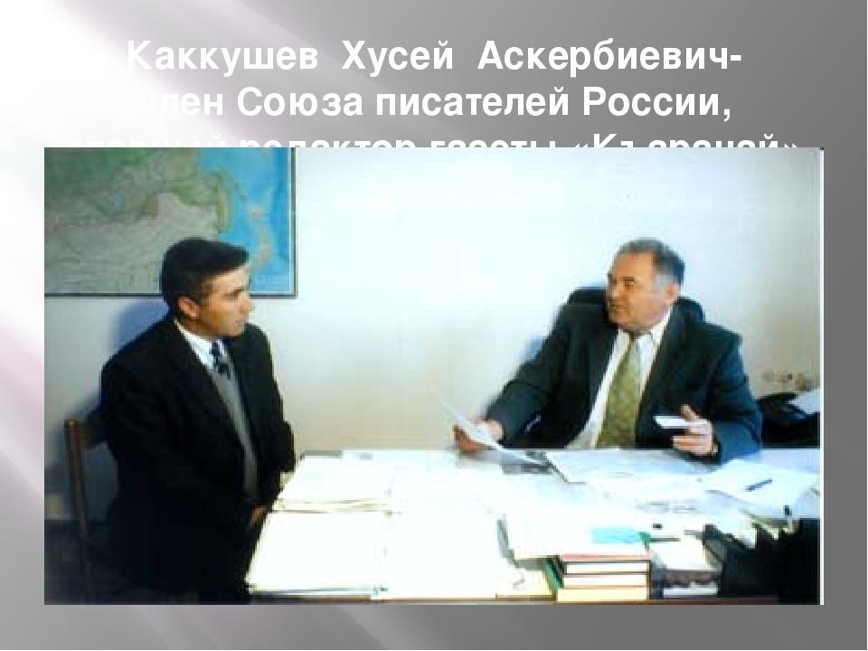 Каккушев Хусей Аскербиевич- член Союза писателей России, главный редактор газ...