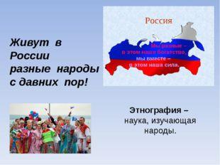Живут в России разные народы с давних пор! Этнография – наука, изучающая наро