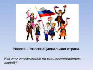 Россия – многонациональная страна. Как это отражается на взаимоотношениях люд