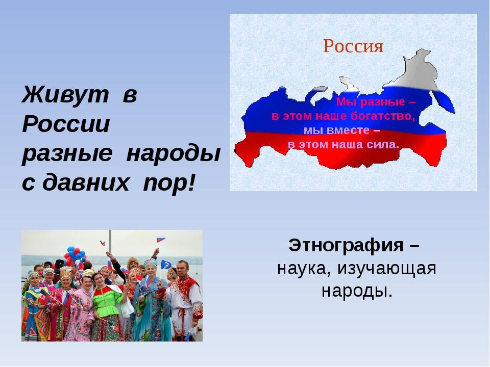 Живут в России разные народы с давних пор! Этнография – наука, изучающая наро...