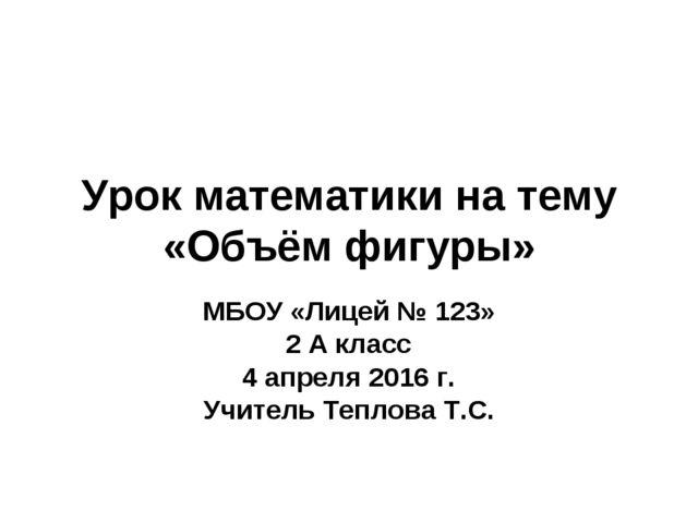 Урок математики на тему «Объём фигуры» МБОУ «Лицей № 123» 2 А класс 4 апреля...