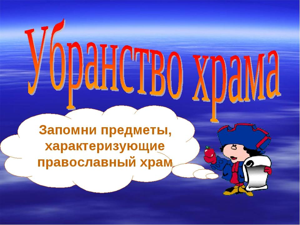 Запомни предметы, характеризующие православный храм