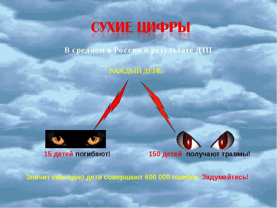 В среднем в России в результате ДТП КАЖДЫЙ ДЕНЬ 15 детей погибают! 150 детей...