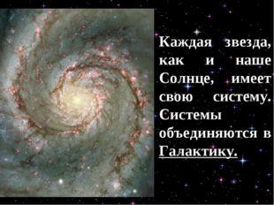 Каждая звезда, как и наше Солнце, имеет свою систему. Системы объединяются в
