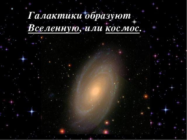 Галактики образуют Вселенную, или космос.