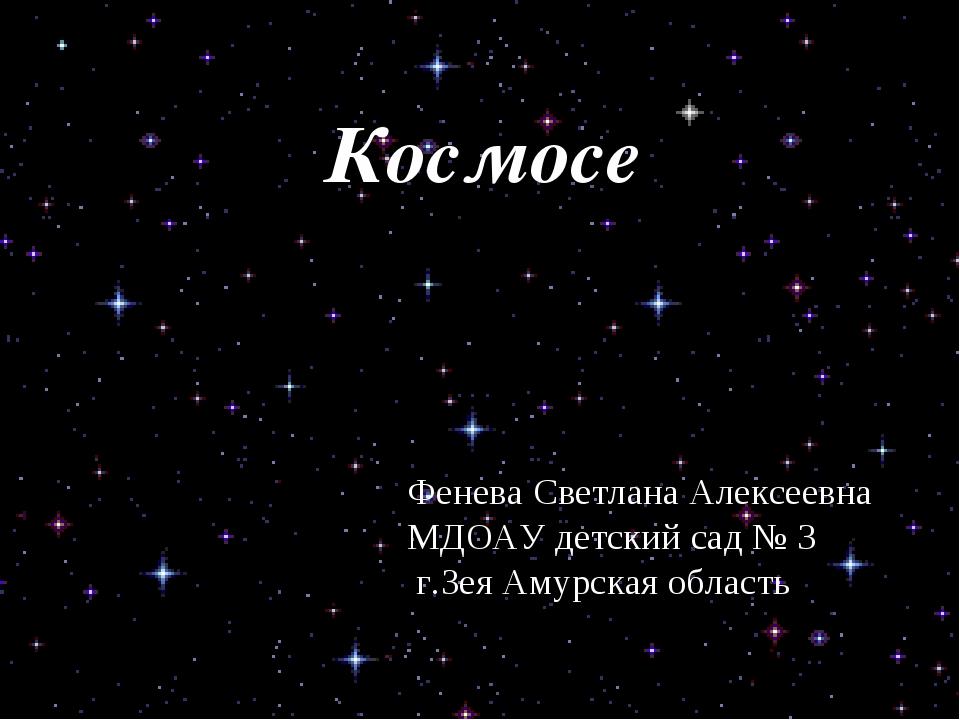 Космосе Фенева Светлана Алексеевна МДОАУ детский сад № 3 г.Зея Амурская область