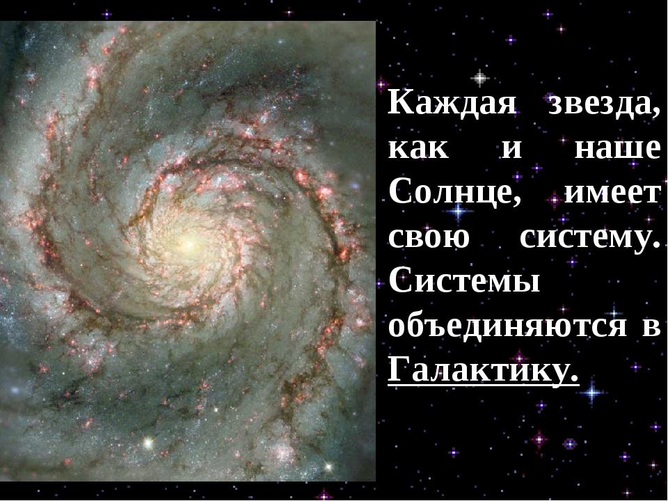 Каждая звезда, как и наше Солнце, имеет свою систему. Системы объединяются в...