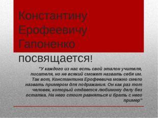 """Константину Ерофеевичу Гапоненко посвящается! """"У каждого из нас есть свой эта"""