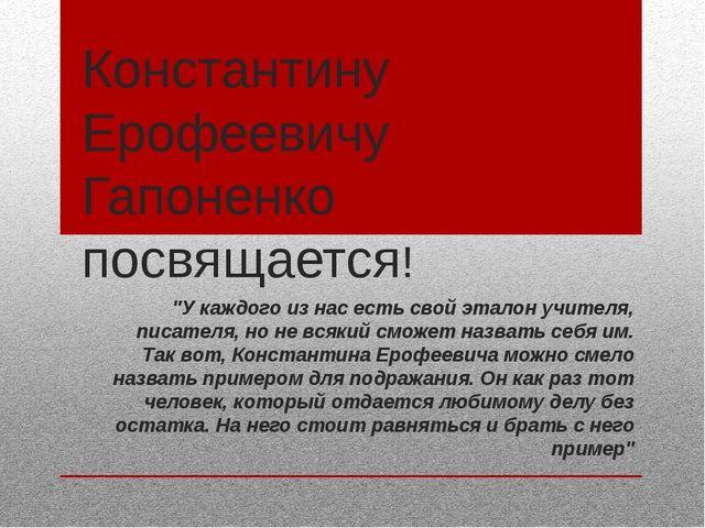 """Константину Ерофеевичу Гапоненко посвящается! """"У каждого из нас есть свой эта..."""