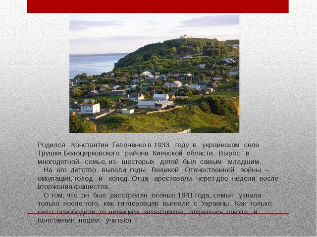 Родился Константин Гапоненко в 1933 году в украинском селе Трушки Белоцерковс...