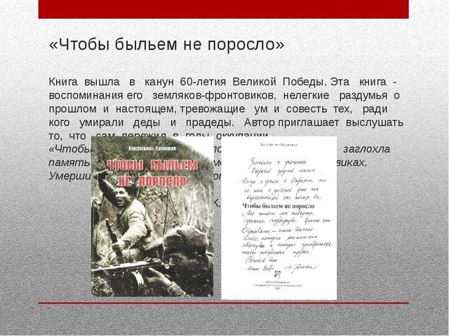 «Чтобы быльем не поросло» Книга вышла в канун 60-летия Великой Победы. Эта кн...