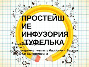 ПРОСТЕЙШИЕ ИНФУЗОРИЯ -ТУФЕЛЬКА Выставка моделей 7 класс Руководитель: учител
