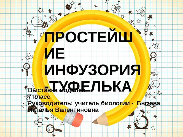 ПРОСТЕЙШИЕ ИНФУЗОРИЯ -ТУФЕЛЬКА Выставка моделей 7 класс Руководитель: учител...