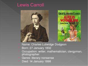 Name: Charles Lutwidge Dodgson Born: 27 January 1832 Occupation: writer, math