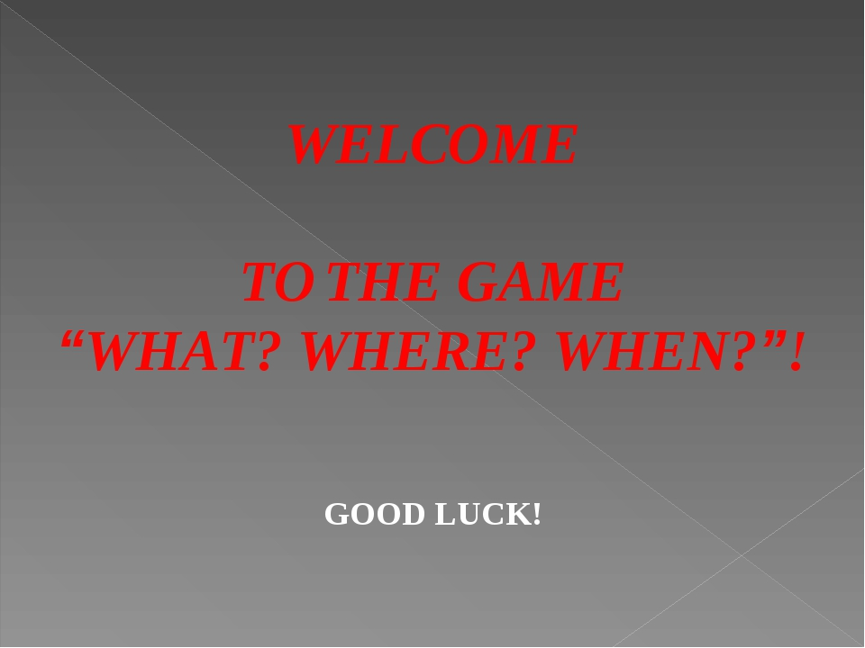 """WELCOME TO THE GAME """"WHAT? WHERE? WHEN?""""! GOOD LUCK!"""