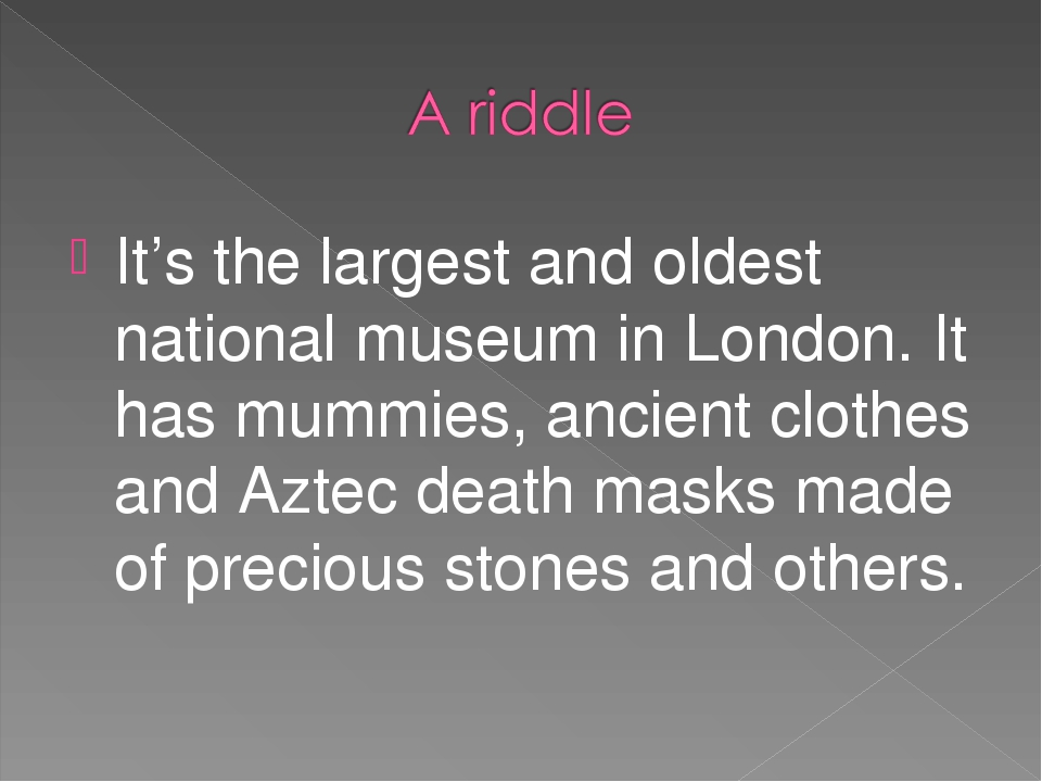 It's the largest and oldest national museum in London. It has mummies, ancien...