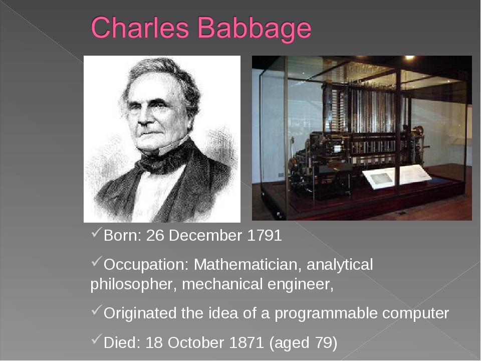Born: 26 December 1791 Occupation: Mathematician, analytical philosopher, mec...