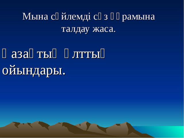 Мына сөйлемді сөз құрамына талдау жаса. Қазақтың ұлттық ойындары.