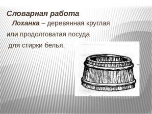 Словарная работа Лоханка – деревянная круглая или продолговатая посуда для ст