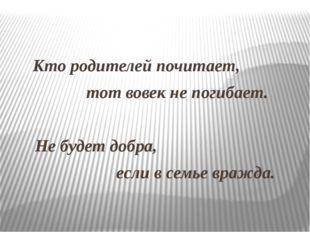 Кто родителей почитает, тот вовек не погибает. Не будет добра, если в семье