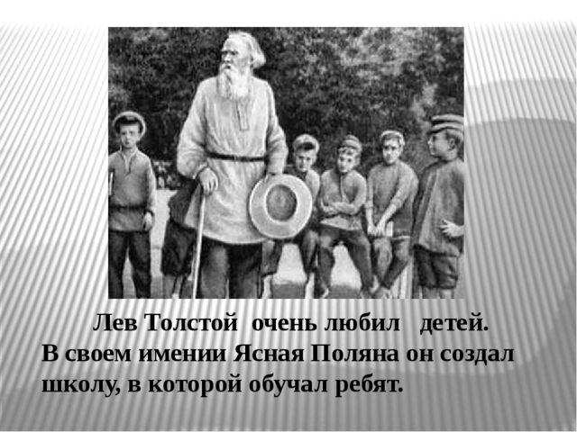 Лев Толстой очень любил детей. В своем имении Ясная Поляна он создал школу,...