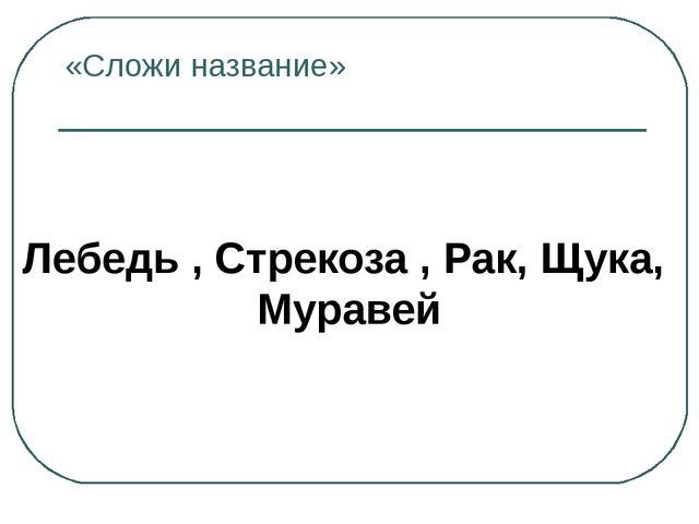 «Сложи название» Лебедь , Стрекоза , Рак, Щука, Муравей