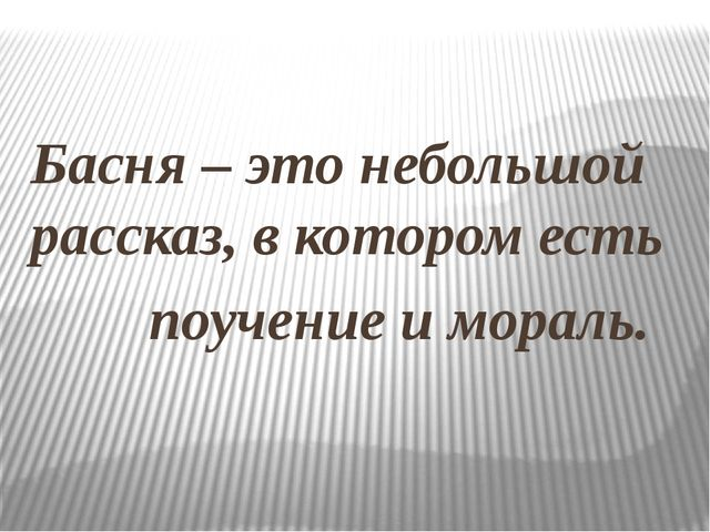 Басня – это небольшой рассказ, в котором есть поучение и мораль.