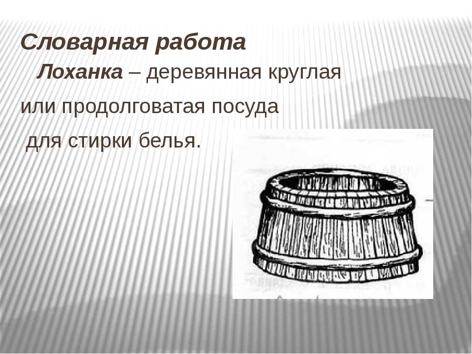 Словарная работа Лоханка – деревянная круглая или продолговатая посуда для ст...
