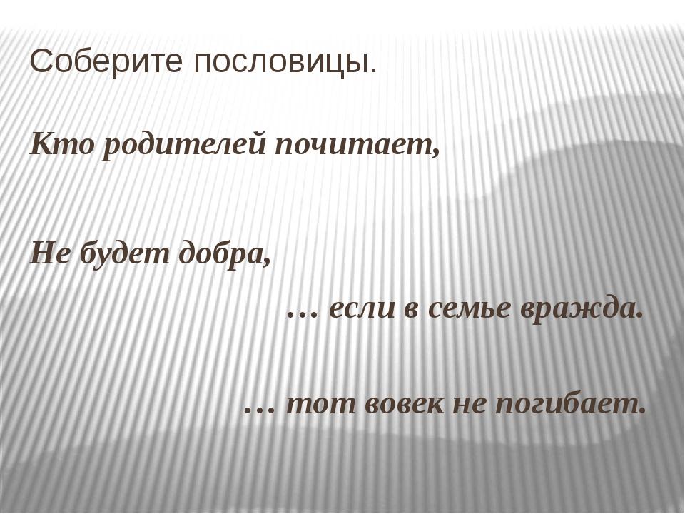 Соберите пословицы. Кто родителей почитает, Не будет добра, … если в семье в...