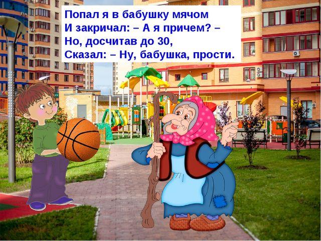 Попал я в бабушку мячом И закричал: – А я причем? – Но, досчитав до 30, Сказа...