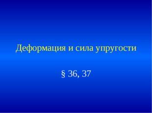 Деформация и сила упругости § 36, 37