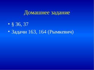 Домашнее задание § 36, 37 Задачи 163, 164 (Рымкевич)