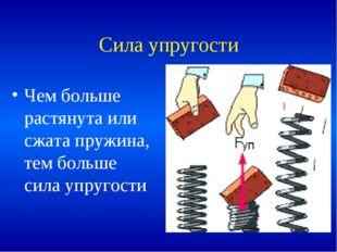 Сила упругости Чем больше растянута или сжата пружина, тем больше сила упруго
