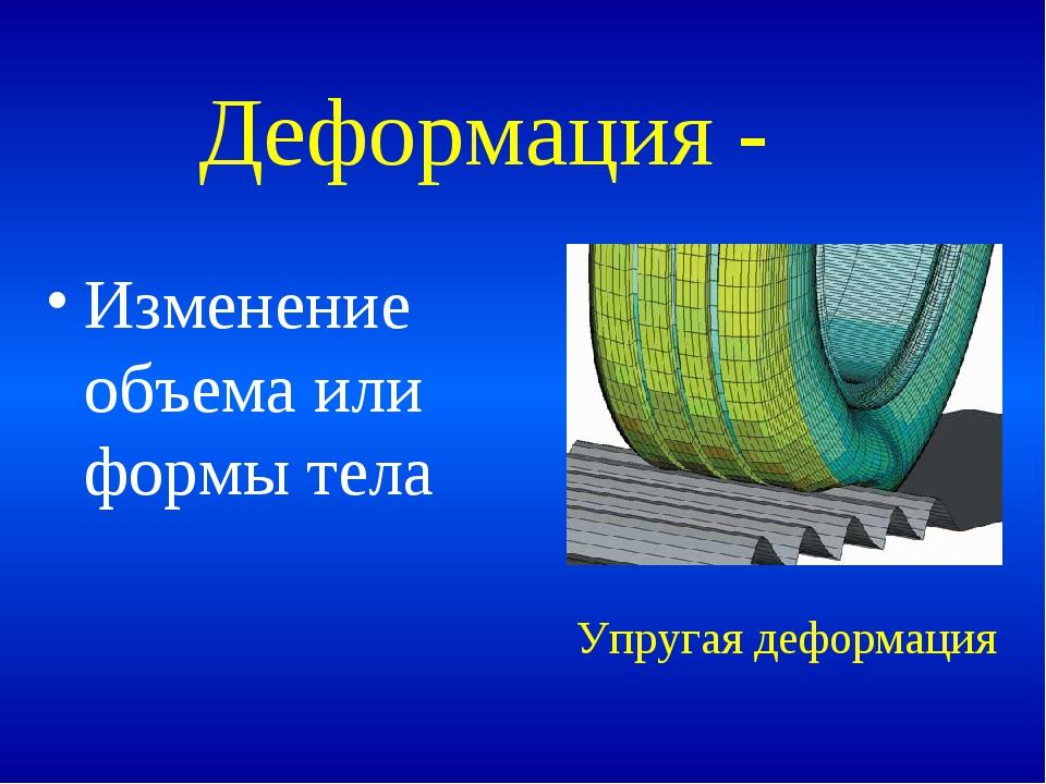 Деформация - Изменение объема или формы тела Упругая деформация