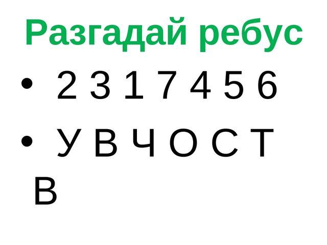 Разгадай ребус 2 3 1 7 4 5 6 У В Ч О С Т В