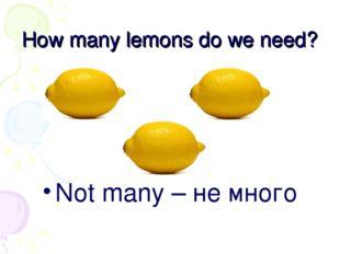 How many lemons do we need? Not many – не много