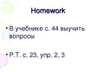 Homework В учебнике с. 44 выучить вопросы Р.Т. с. 23, упр. 2, 3