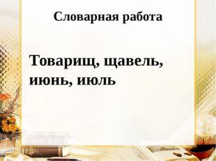 Словарная работа Товарищ, щавель, июнь, июль