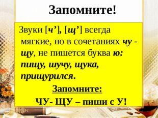Запомните! Звуки [ч'], [щ'] всегда мягкие, но в сочетаниях чу - щу, не пишет
