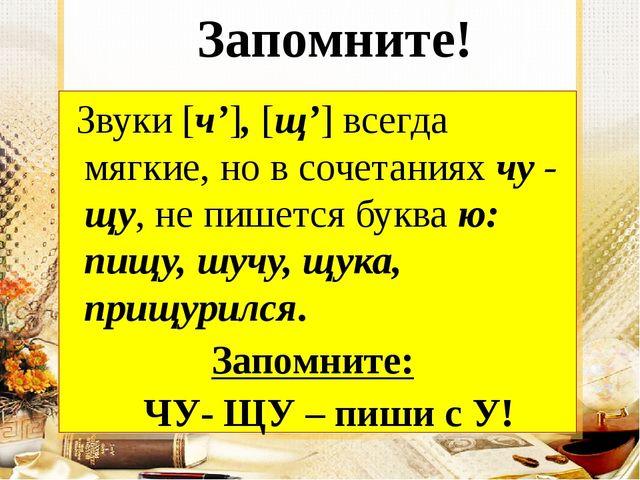 Запомните! Звуки [ч'], [щ'] всегда мягкие, но в сочетаниях чу - щу, не пишет...
