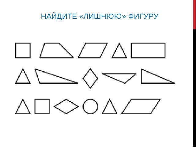 НАЙДИТЕ «ЛИШНЮЮ» ФИГУРУ