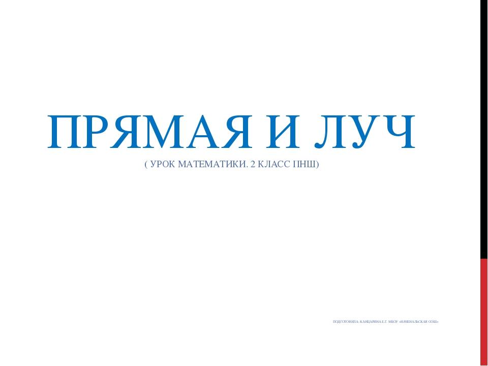 ПРЯМАЯ И ЛУЧ ( УРОК МАТЕМАТИКИ. 2 КЛАСС ПНШ) ПОДГОТОВИЛА: КАНЦАРИНА Е.Г. МБОУ...