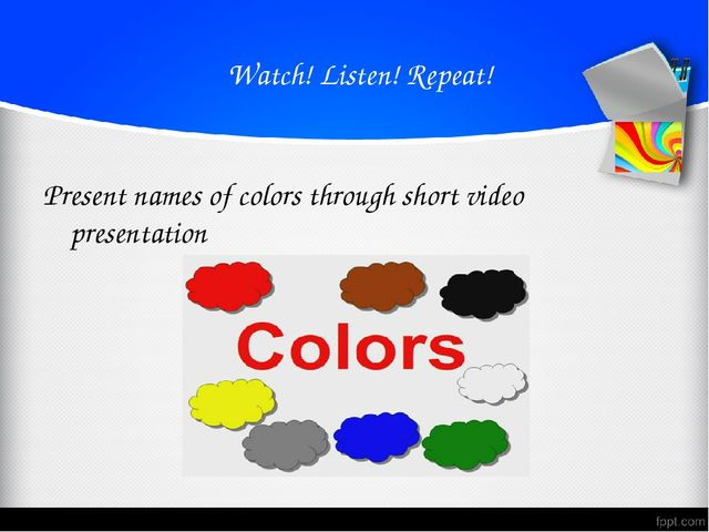 Watch! Listen! Repeat! Present names of colors through short video presentat...
