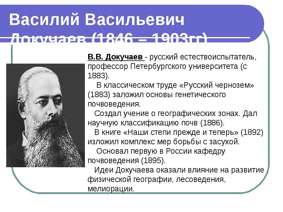 Василий Васильевич Докучаев (1846 – 1903гг). В.В. Докучаев - русский естество...
