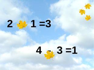 2 + 1 =3 4 - 3 =1