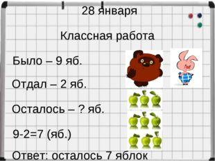 28 января Классная работа Было – 9 яб. Отдал – 2 яб. Осталось – ? яб. 9-2=7 (