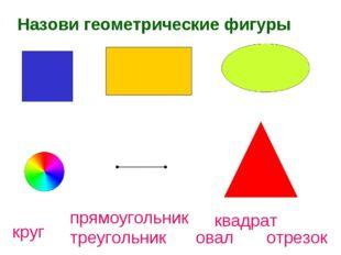 Назови геометрические фигуры круг треугольник овал отрезок прямоугольник квад