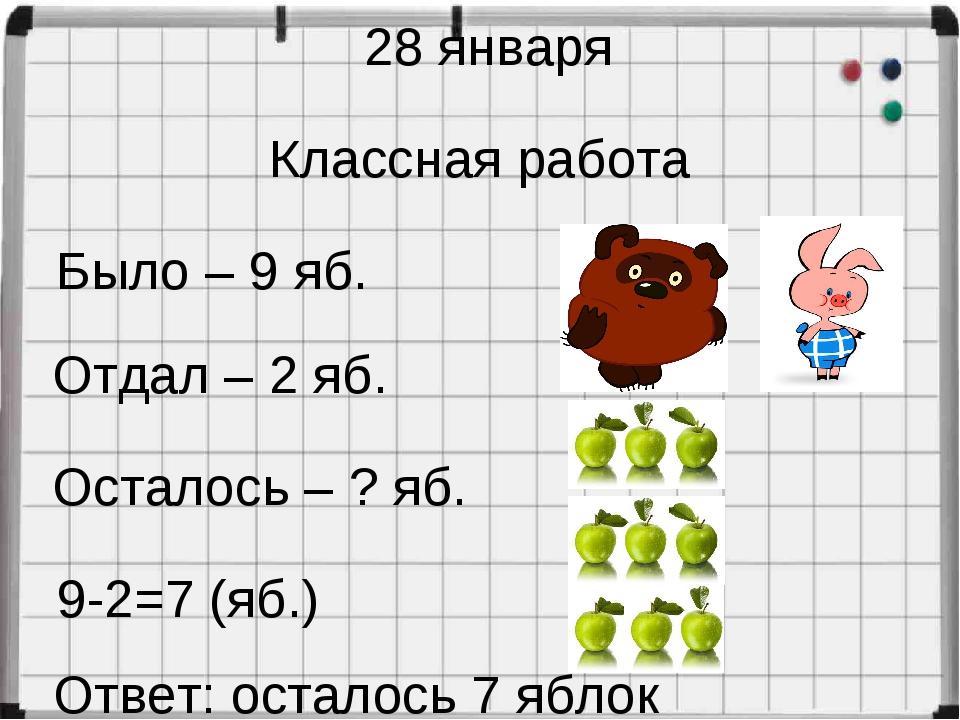 28 января Классная работа Было – 9 яб. Отдал – 2 яб. Осталось – ? яб. 9-2=7 (...