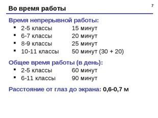* Во время работы Время непрерывной работы: 2-5 классы15 минут 6-7 классы