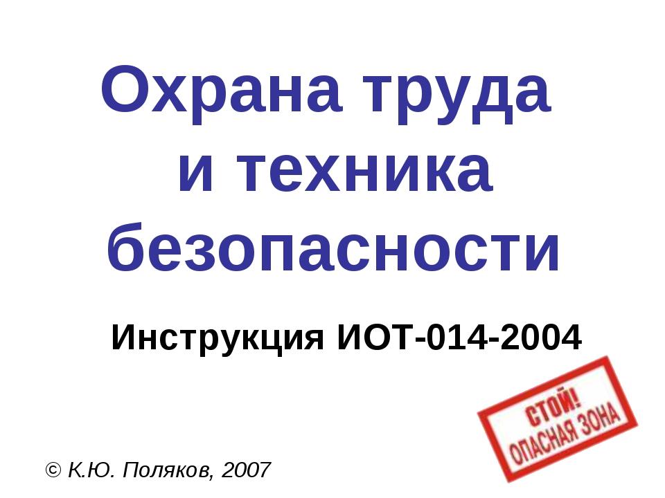 Охрана труда и техника безопасности © К.Ю. Поляков, 2007 Инструкция ИОТ-014-2...